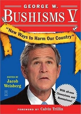 George W. Bushisms V - New Ways to Harm Our Country (Electronic book text): Jacob Weisberg