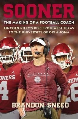 Sooner - The Making of a Football Coach - Lincoln Riley's Rise from West Texas to the University of Oklahoma (Hardcover):...