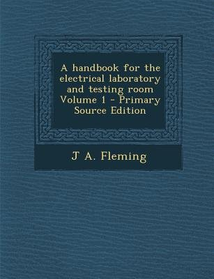 A Handbook for the Electrical Laboratory and Testing Room Volume 1 (Paperback, Primary Source): J. A. Fleming