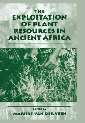 The Exploitation of Plant Resources in Ancient Africa (Paperback, Softcover reprint of the original 1st ed. 1999): Marijke Van...