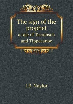 The Sign of the Prophet a Tale of Tecumseh and Tippecanoe (Paperback): J. B. Naylor