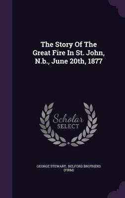 The Story of the Great Fire in St. John, N.B., June 20th, 1877 (Hardcover): George Stewart