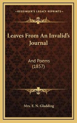 Leaves from an Invalid's Journal - And Poems (1857) (Hardcover): Mrs E. N. Gladding