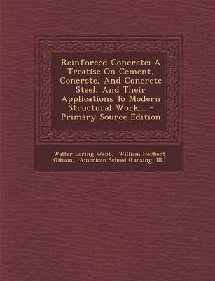 Reinforced Concrete - A Treatise on Cement, Concrete, and Concrete Steel, and Their Applications to Modern Structural Work......