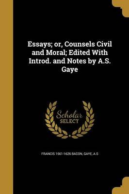 Essays; Or, Counsels Civil and Moral; Edited with Introd. and Notes by A.S. Gaye (Paperback): Francis 1561-1626 Bacon