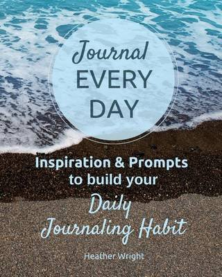 Journal Every Day - Inspiration & Prompts to Build Your Daily Journaling Habit (Paperback): Heather Wright
