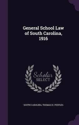 General School Law of South Carolina, 1916 (Hardcover): South Carolina, Thomas H. Peeples