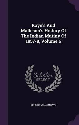 Kaye's and Malleson's History of the Indian Mutiny of 1857-8, Volume 6 (Hardcover): Sir John William Kaye