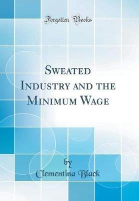 Sweated Industry and the Minimum Wage (Classic Reprint) (Hardcover): Clementina Black