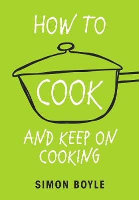 How to Cook and Keep on Cooking (Paperback): Simon Boyle