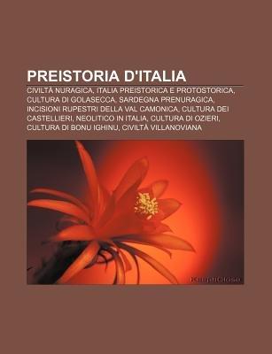 Preistoria D'Italia - Civilta Nuragica, Italia Preistorica E Protostorica, Cultura Di Golasecca, Sardegna Prenuragica...