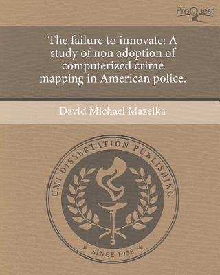 The Failure to Innovate: A Study of Non Adoption of Computerized Crime Mapping in American Police (Paperback): David Michael...