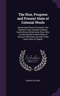 The Rise, Progress and Present State of Colonial Wools - Comprising Those of Australia, Van Diemen's Land, and New...