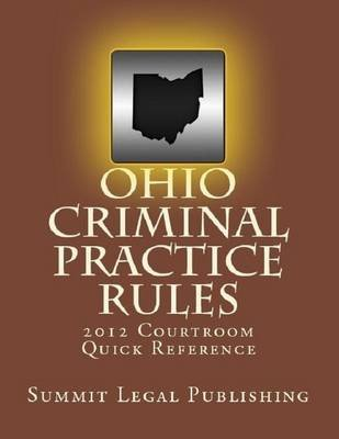 Ohio Criminal Practice Rules: 2012 Courtroom Quick Reference (Electronic book text): Summit Legal Publishing