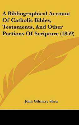 A Bibliographical Account of Catholic Bibles, Testaments, and Other Portions of Scripture (1859) (Hardcover): John Gilmary Shea