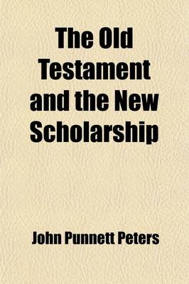The Old Testament and the New Scholarship (Paperback): John Punnett Peters