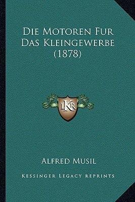 Die Motoren Fur Das Kleingewerbe (1878) (German, Paperback): Alfred Musil