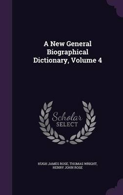 A New General Biographical Dictionary, Volume 4 (Hardcover): Hugh James Rose, Thomas Wright, Henry John Rose