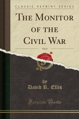 The Monitor of the Civil War, Vol. 8 (Classic Reprint) (Paperback): David R Ellis
