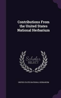 Contributions from the United States National Herbarium (Hardcover): United States National Herbarium