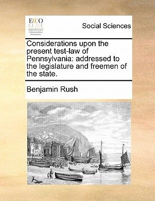 Considerations Upon the Present Test-Law of Pennsylvania - Addressed to the Legislature and Freemen of the State. (Paperback):...