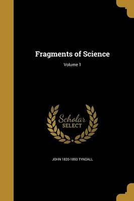 Fragments of Science; Volume 1 (Paperback): John 1820-1893 Tyndall
