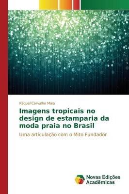 Imagens Tropicais No Design de Estamparia Da Moda Praia No Brasil (Portuguese, Paperback): Carvalho Maia Raquel