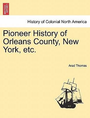 Pioneer History of Orleans County, New York, Etc. (Paperback): Arad Thomas