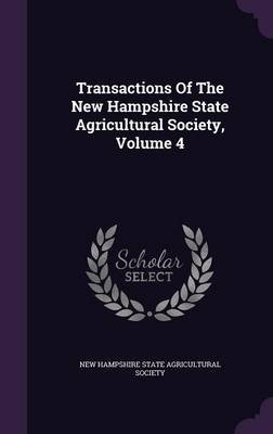 Transactions of the New Hampshire State Agricultural Society, Volume 4 (Hardcover): New Hampshire state agricultural society