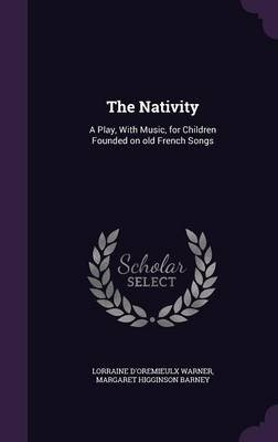 The Nativity - A Play, with Music, for Children Founded on Old French Songs (Hardcover): Lorraine D'Oremieulx Warner,...