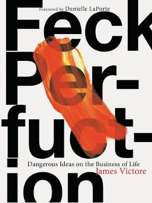 Feck Perfuction - Dangerous Ideas on the Business of Life (Paperback): James Victore