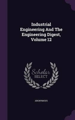 Industrial Engineering and the Engineering Digest, Volume 12 (Hardcover): Anonymous