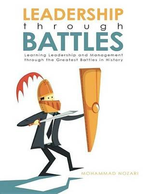 Leadership Through Battles - Learning Leadership and Management Through the Greatest Battles in History (Electronic book text):...