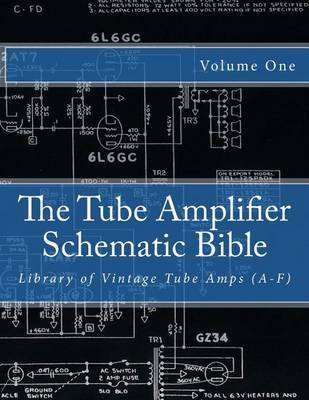 The Tube Amplifier Schematic Bible Volume 1 - Library of Vintage Tube Amps (A-F) (Paperback): Salvatore Gambino
