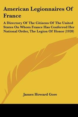 American Legionnaires of France - A Directory of the Citizens of the United States on Whom France Has Conferred Her National...