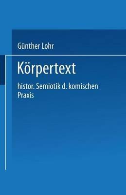 Korpertext - Historische Semiotik Der Komischen Praxis (German, Paperback, 1987 ed.): Gunther Lohr, Geunther Lohr