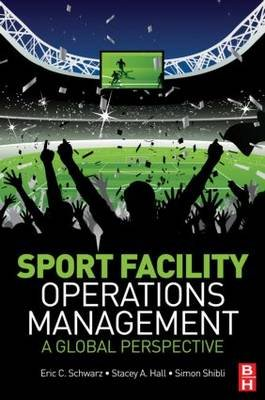 Sport Facility Operations Management - A Global Perspective (Paperback): Eric C. Schwarz, Stacey A. Hall, Simon Shibli