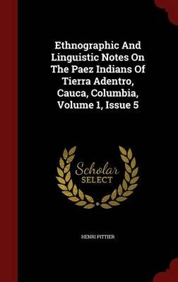 Ethnographic and Linguistic Notes on the Paez Indians of Tierra Adentro, Cauca, Columbia, Volume 1, Issue 5 (Hardcover): Henri...