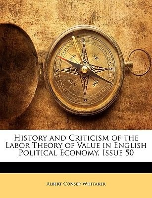 History and Criticism of the Labor Theory of Value in English Political Economy, Issue 50 (Paperback): Albert Conser Whitaker