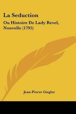 La Seduction - Ou Histoire de Lady Revel, Nouvelle (1795) (English, French, Paperback): Jean-Pierre Giegler
