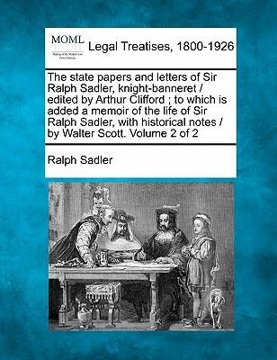 The State Papers and Letters of Sir Ralph Sadler, Knight-Banneret / Edited by Arthur Clifford; To Which Is Added a Memoir of...