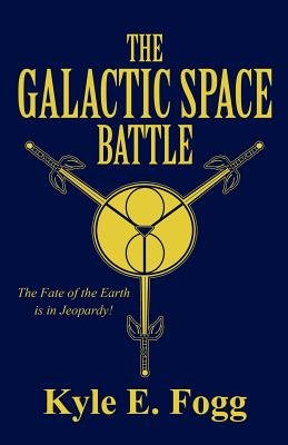 The Galactic Space Battle - The Fate of the Earth Is in Jeopardy! (Paperback): Kyle E. Fogg