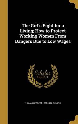 The Girl's Fight for a Living; How to Protect Working Women from Dangers Due to Low Wages (Hardcover): Thomas Herbert...