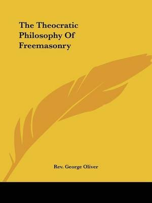 The Theocratic Philosophy of Freemasonry (Paperback): Rev George Oliver