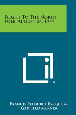 Flight to the North Pole, August 24, 1949 (Paperback): Francis Peloubet Farquhar, Garfield Merner