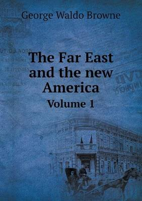 The Far East and the New America Volume 1 (Paperback): George Waldo Browne