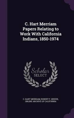 C. Hart Merriam Papers Relating to Work with California Indians, 1850-1974 (Hardcover): C.Hart Merriam, Robert F. Heizer