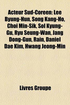 Acteur Sud-Coren - Lee Byung-Hun, Song Kang-Ho, Choi Min-Sik, Sol Kyung-Gu, Ryu Seung-WAN, Jang Dong-Gun, Rain, Daniel Dae Kim,...