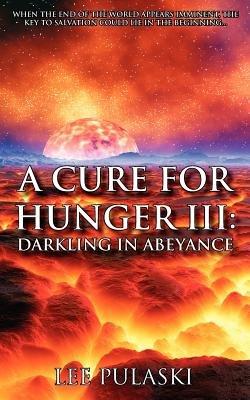 A Cure for Hunger III - Darkling in Abeyance (Paperback): Lee Pulaski