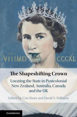 The Shapeshifting Crown - Locating the State in Postcolonial New Zealand, Australia, Canada and the UK (Hardcover): Cris Shore,...